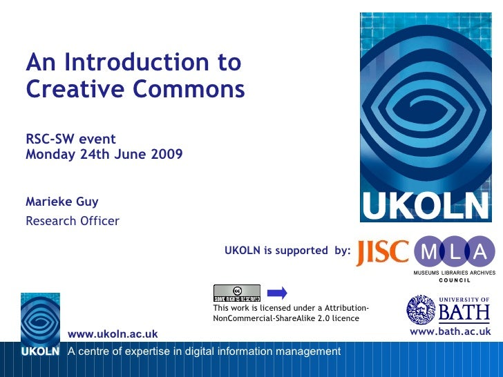 UKOLN is supported  by: An Introduction to  Creative Commons RSC-SW event  Monday 24th June 2009 Marieke Guy Research Offi...