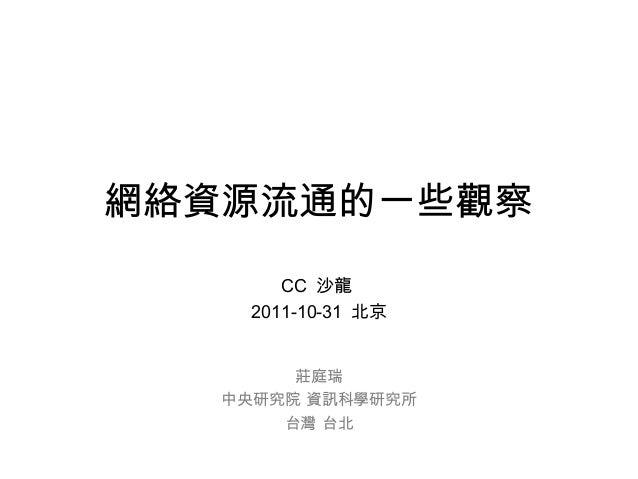 網絡資源流通的一些觀察 CC 沙龍 2011-10-31 北京 莊庭瑞 中央研究院 資訊科學研究所 台灣 台北
