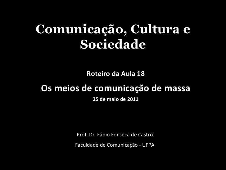 Comunicação, Cultura e Sociedade Prof. Dr. Fábio Fonseca de Castro Faculdade de Comunicação - UFPA Roteiro da Aula 18 Os m...