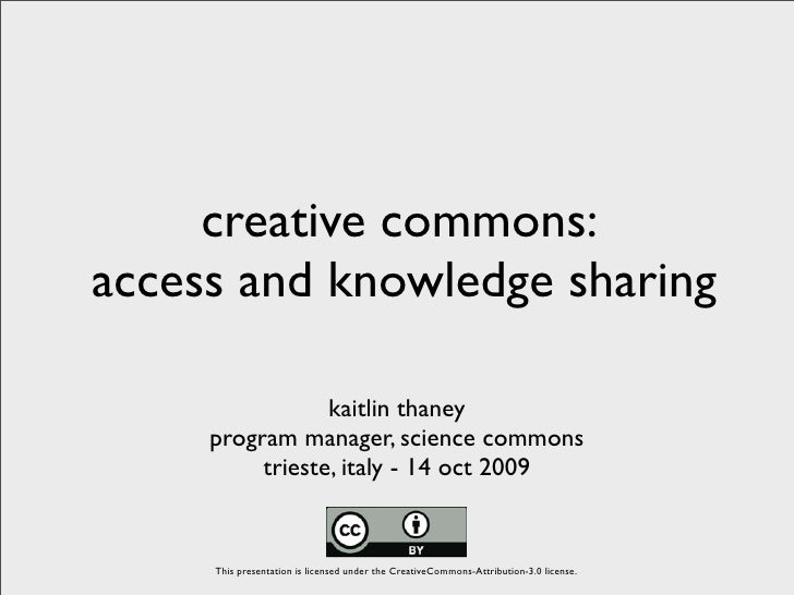 creative commons: access and knowledge sharing                   kaitlin thaney      program manager, science commons     ...