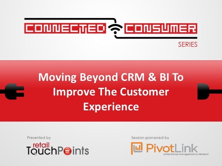 Moving Beyond CRM & BI To       Improve The Customer             ExperiencePresented by         Session sponsored by