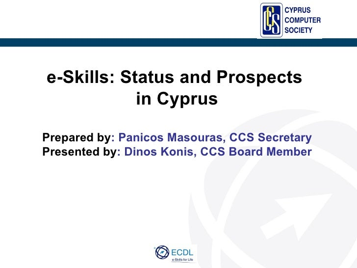 e-Skills: Status and Prospects            in CyprusPrepared by: Panicos Masouras, CCS SecretaryPresented by: Dinos Konis, ...