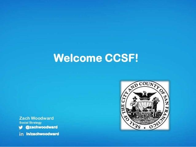 Welcome CCSF! Zach Woodward Social Strategy @zachwoodward In/zachwoodward