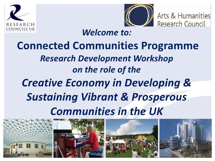 Welcome to:Connected Communities Programme   Research Development Workshop          on the role of theCreative Economy in ...