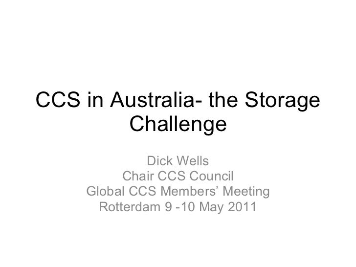 CCS in Australia- the Storage Challenge Dick Wells Chair CCS Council Global CCS Members' Meeting Rotterdam 9 -10 May 2011