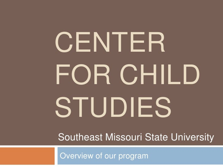 Center for Child Studies<br />Overview of our program<br />Southeast Missouri State University<br />
