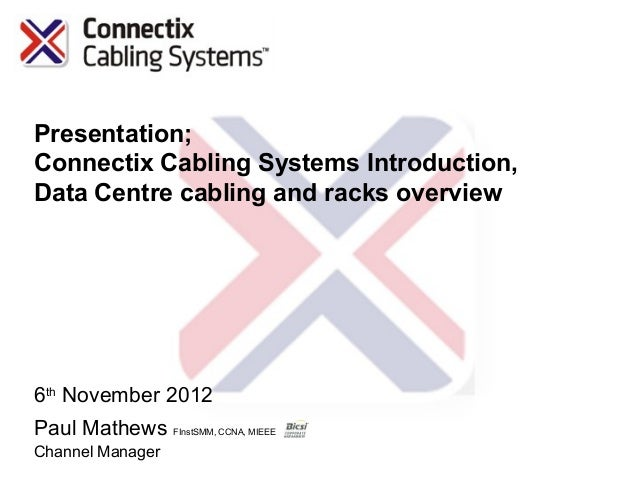 Presentation;Connectix Cabling Systems Introduction,Data Centre cabling and racks overview6th November 2012Paul Mathews FI...