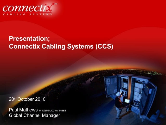 Presentation; Connectix Cabling Systems (CCS) 20th October 2010 Paul Mathews MInstSMM, CCNA, MIEEE Global Channel Manager