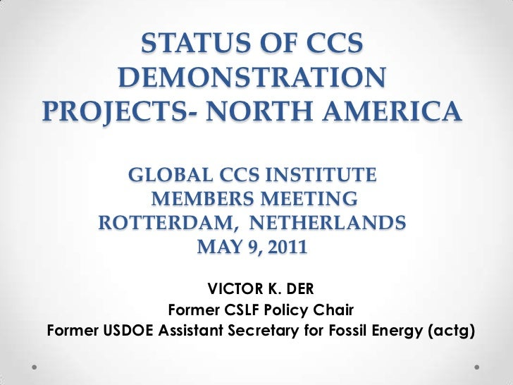 STATUS OF CCS DEMONSTRATION PROJECTS- NORTH AMERICAGLOBAL CCS INSTITUTE MEMBERS MEETING ROTTERDAM,  NETHERLANDSMAY 9, 2011...
