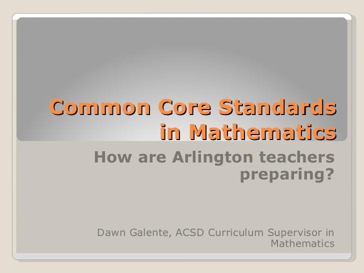 Common Core Standards in Mathematics How are Arlington teachers preparing? Dawn Galente, ACSD Curriculum Supervisor in Mat...