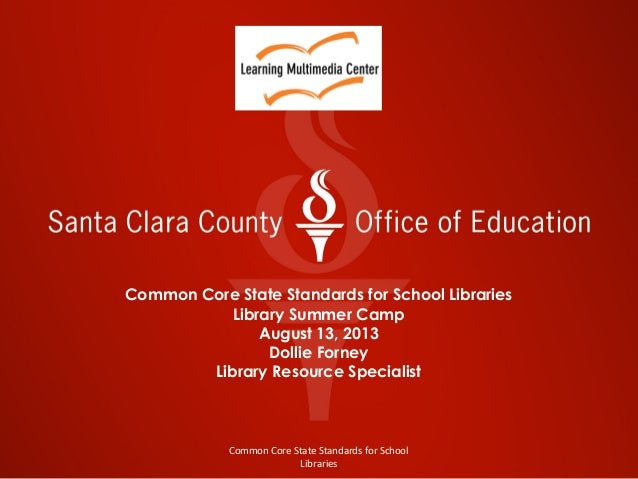 Common Core State Standards for School Libraries Library Summer Camp August 13, 2013 Dollie Forney Library Resource Specia...