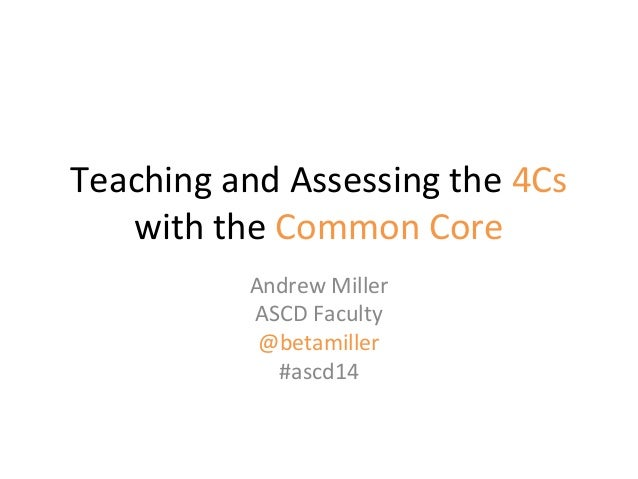 Teaching and Assessing the 4Cs with the Common Core Andrew Miller ASCD Faculty @betamiller #ascd14