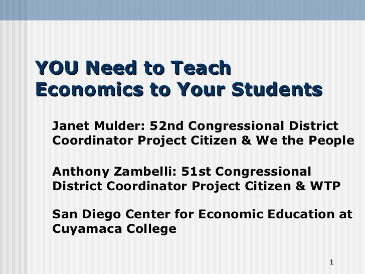 YOU Need to TeachEconomics to Your Students Janet Mulder: 52nd Congressional District Coordinator Project Citizen & We the...