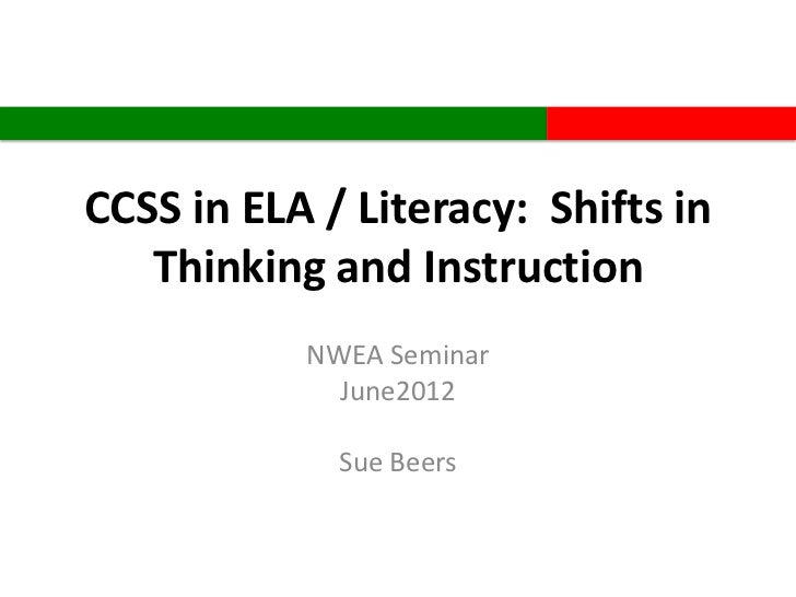 CCSS in ELA / Literacy: Shifts in   Thinking and Instruction           NWEA Seminar             June2012             Sue B...