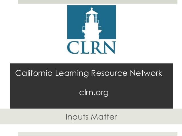 California Learning Resource Network clrn.org Inputs Matter