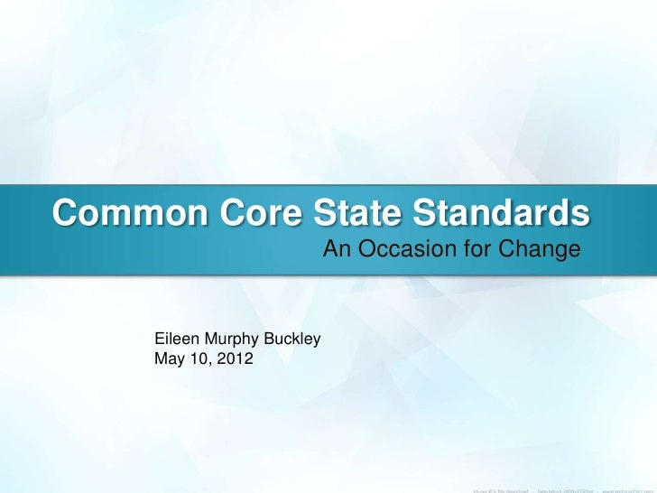 Common Core State Standards                             An Occasion for Change     Eileen Murphy Buckley     May 10, 2012