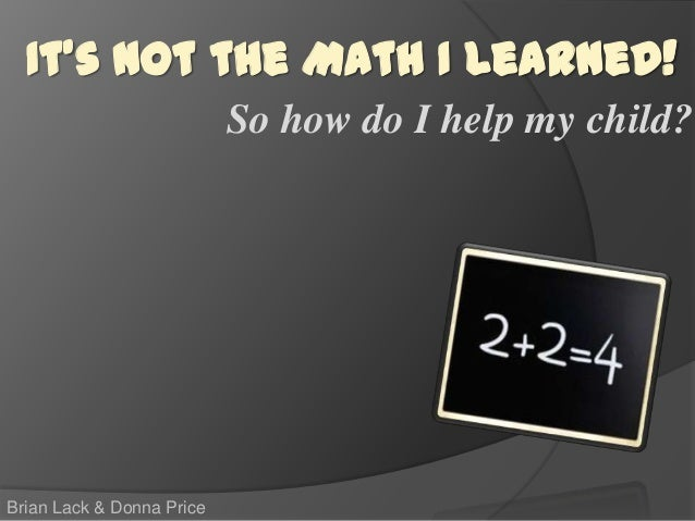 So how do I help my child? Brian Lack & Donna Price It's Not the Math I Learned!