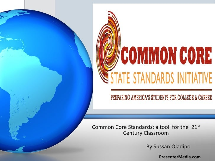 Common Core Standards: a tool for the 21 st          Century Classroom                     By Sussan Oladipo              ...