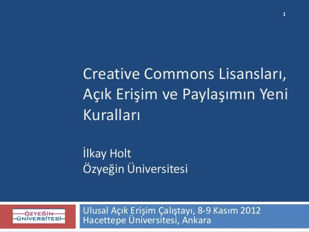 1Creative Commons Lisansları,Açık Erişim ve Paylaşımın YeniKurallarıİlkay HoltÖzyeğin ÜniversitesiUlusal Açık Erişim Çalış...
