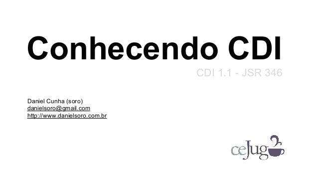 Conhecendo CDI CDI 1.1 - JSR 346 Daniel Cunha (soro) danielsoro@gmail.com http://www.danielsoro.com.br