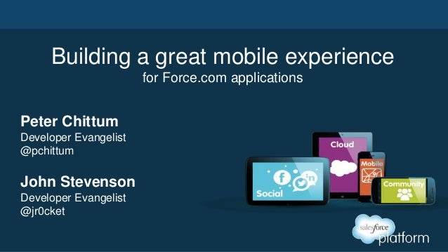 Building a great mobile experiencefor Force.com applicationsJohn StevensonDeveloper Evangelist@jr0cketPeter ChittumDevelop...