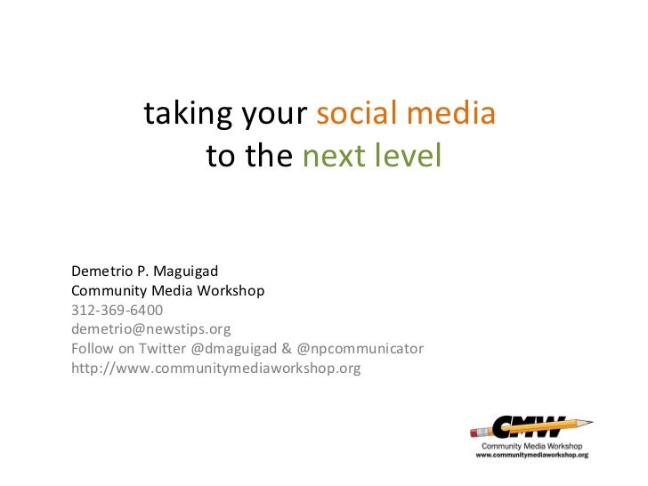 taking your  social media  to the  next level Demetrio P. Maguigad Community Media Workshop 312-369-6400 [email_address] F...