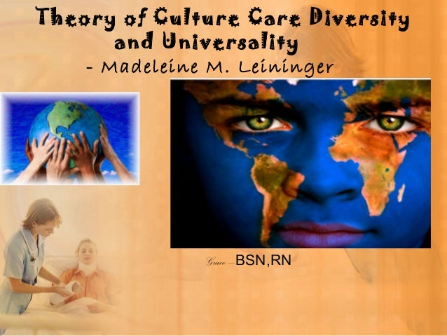 theory of culture care diversity and universality Madeleine leininger's culture care theory of nursing defined for clear  generic  and professional knowledge and ways to fit such diverse ideas into nursing care   culture care universality refers to common care or similar meanings that are.