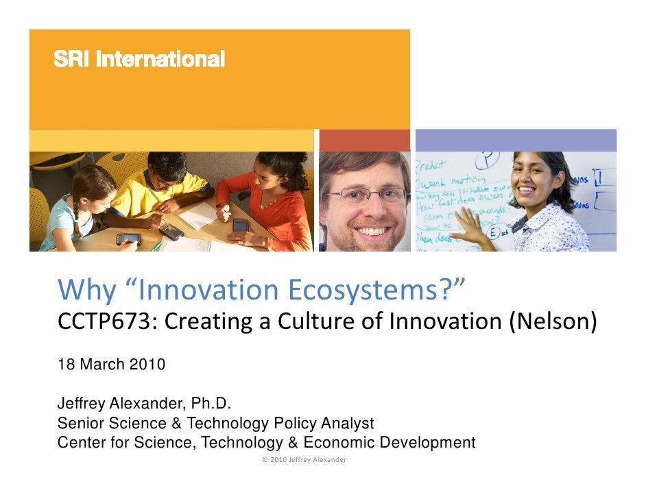 """Why """"Innovation Ecosystems?"""" CCTP673: Creating a Culture of Innovation (Nelson) 18 March 2010 Jeffrey Alexander, Ph.D. Sen..."""