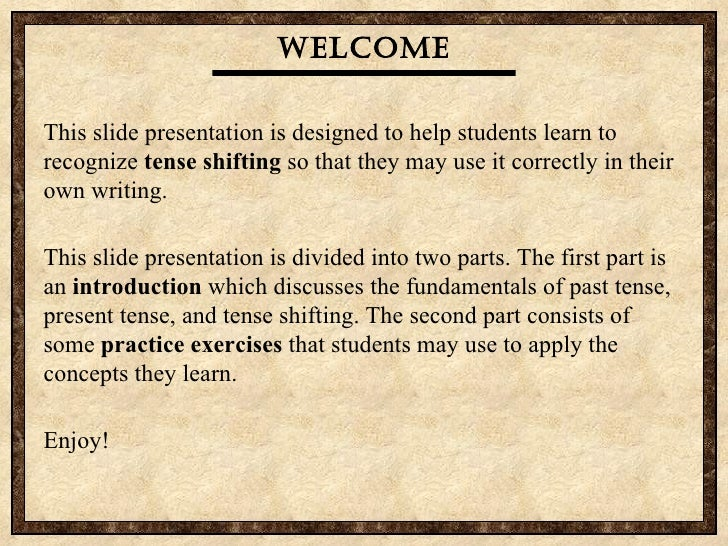 Welcome This slide presentation is designed to help students learn to recognize  tense shifting  so that they may use it c...