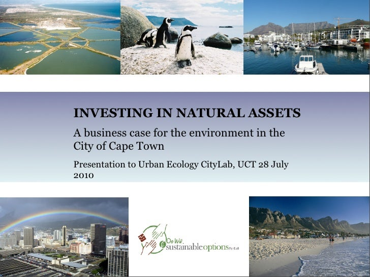 INVESTING IN NATURAL ASSETS A business case for the environment in the City of Cape Town Presentation to Urban Ecology Cit...