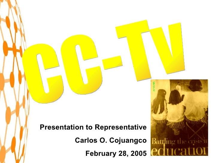 CC-Tv Presentation to Representative Carlos O. Cojuangco February 28, 2005