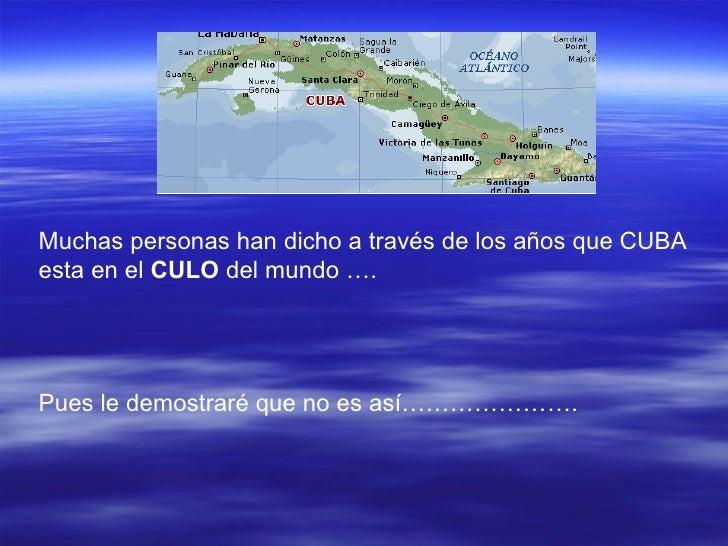 Muchas personas han dicho a través de los años que CUBA esta en el  CULO  del mundo …. Pues le demostraré que no es así………...