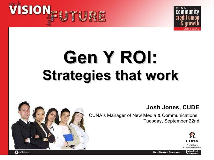 Gen Y ROI: Strategies that work Josh Jones, CUDE CUNA's Manager of New Media & Communications   Tuesday, September 22nd