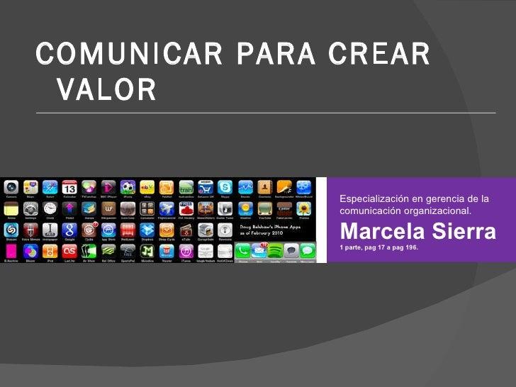 <ul><li>COMUNICAR PARA CREAR VALOR </li></ul>Especialización en gerencia de la comunicación organizacional. Marcela Sierra...