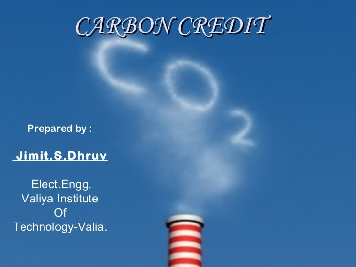 CARBON CREDIT  Prepared by :Jimit.S.Dhruv   Elect.Engg. Valiya Institute       OfTechnology-Valia.