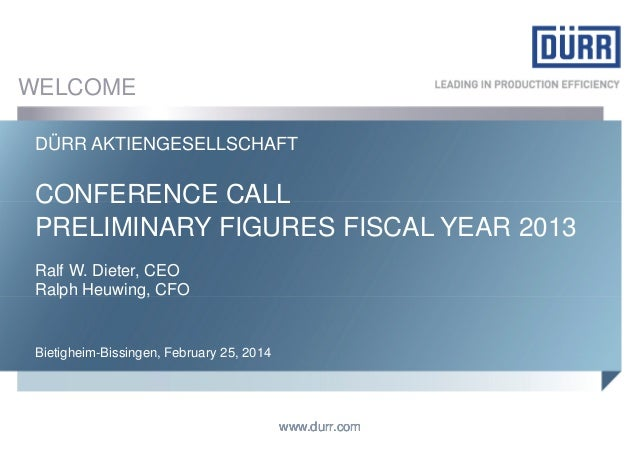 WELCOME DÜRR AKTIENGESELLSCHAFT  CONFERENCE CALL PRELIMINARY FIGURES FISCAL YEAR 2013 Ralf W. Dieter, CEO Ralph Heuwing, C...