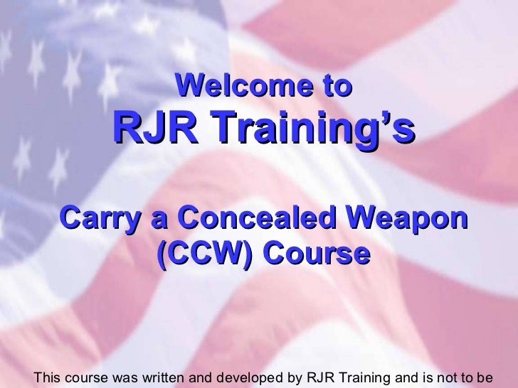 Welcome to RJR Training's Carry a Concealed Weapon (CCW) Course This course was written and developed by RJR Training and ...