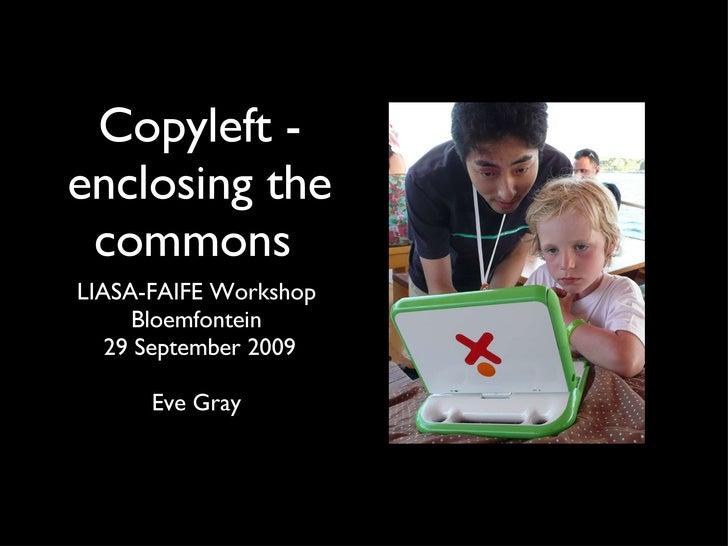 Copyleft - enclosing the commons  <ul><li>LIASA-FAIFE Workshop  </li></ul><ul><li>Bloemfontein  </li></ul><ul><li>29 Septe...