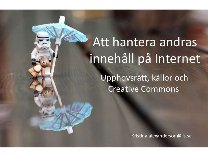 Att hantera andrasinnehåll på Internet  Upphovsrätt, källor och   Creative Commons          Kristina.alexanderson@iis.se