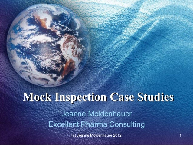 Mock Inspection Case Studies       Jeanne Moldenhauer    Excellent Pharma Consulting          (c) Jeanne Moldenhauer 2012 ...