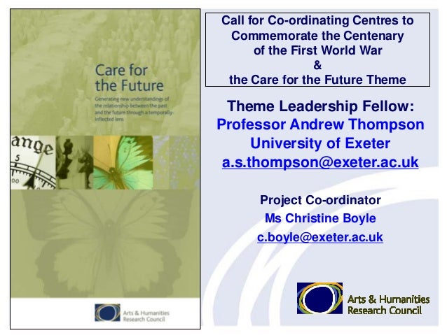 Call for Co-ordinating Centres toCommemorate the Centenaryof the First World War&the Care for the Future ThemeTheme Leader...