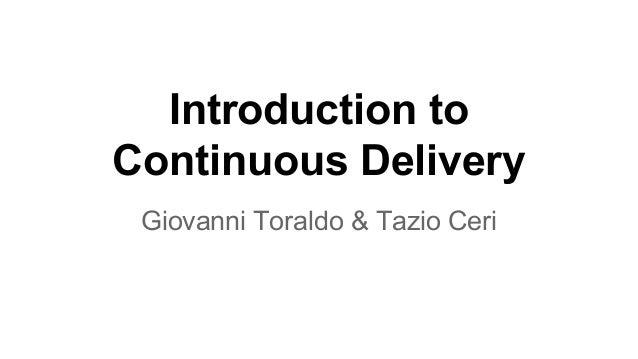 Introduction to Continuous Delivery Giovanni Toraldo & Tazio Ceri