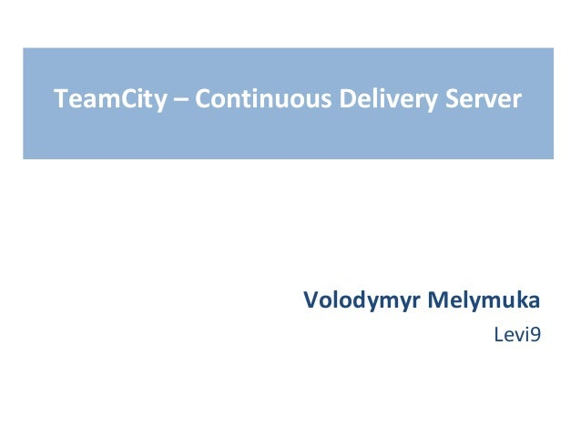 TeamCity – Continuous Delivery Server                   Volodymyr Melymuka                                  Levi9