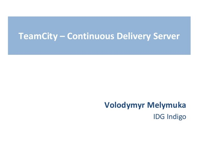 TeamCity – Continuous Delivery Server  Volodymyr Melymuka IDG Indigo