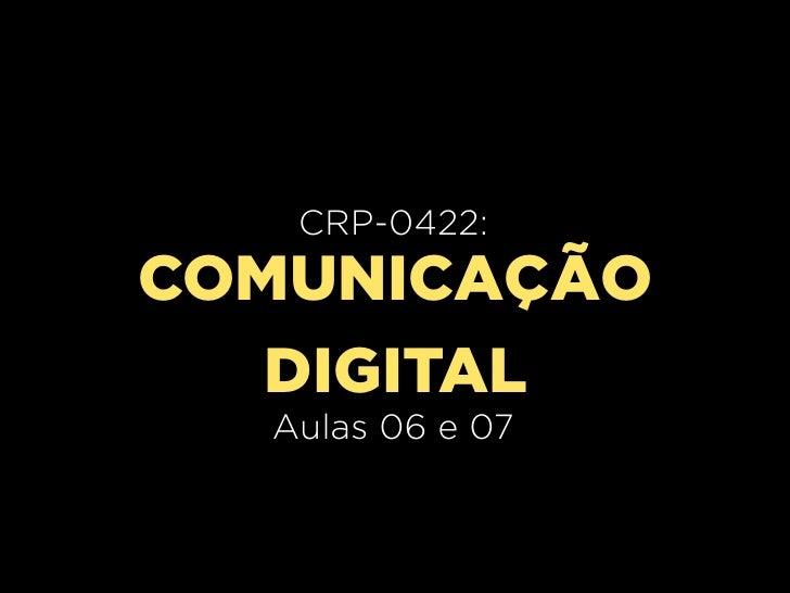 CRP-0420:   CRP-0422:     Aula 02COMUNICAÇÃO   DIGITAL  Aulas 06 e 07