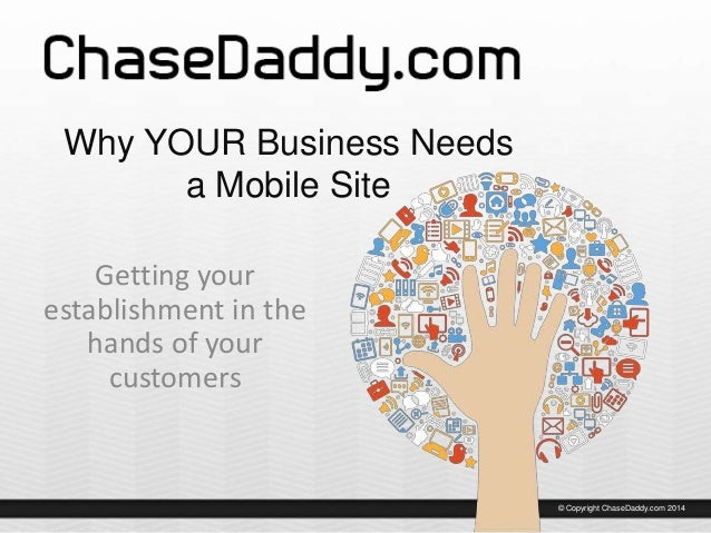 Why YOUR Business Needs a Mobile Site Getting your establishment in the hands of your customers  © Copyright ChaseDaddy.co...