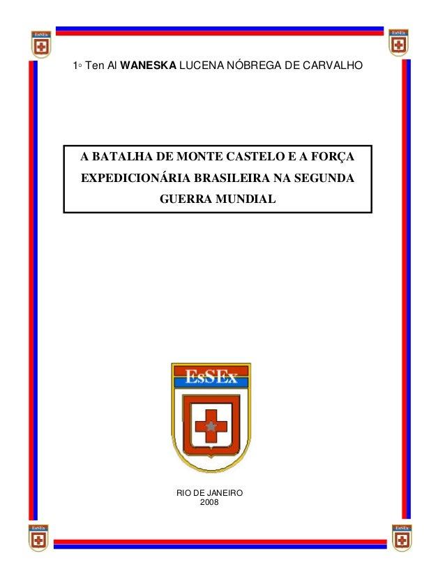 A BATALHA DE MONTE CASTELO E A FORÇAEXPEDICIONÁRIA BRASILEIRA NA SEGUNDAGUERRA MUNDIAL1◦ Ten Al WANESKA LUCENA NÓBREGA DE ...