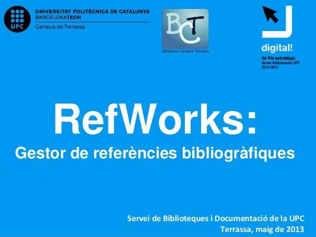 RefWorks:Gestor de referències bibliogràfiquesServei de Biblioteques i Documentació de la UPCTerrassa, maig de 2013