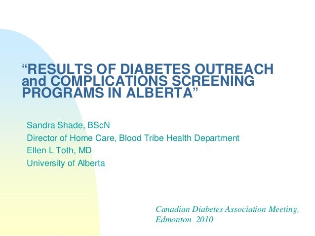 """RESULTS OF DIABETES OUTREACHand COMPLICATIONS SCREENINGPROGRAMS IN ALBERTA""Sandra Shade, BScNDirector of Home Care, Blood..."