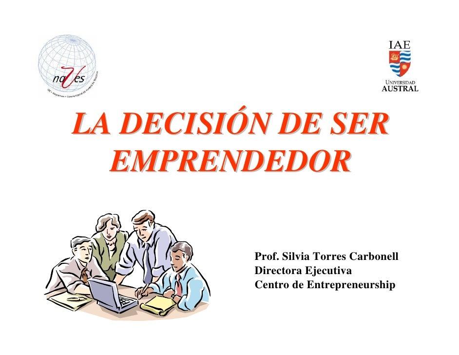 LA DECISIÓN DE SER   EMPRENDEDOR            Prof. Silvia Torres Carbonell           Directora Ejecutiva           Centro d...